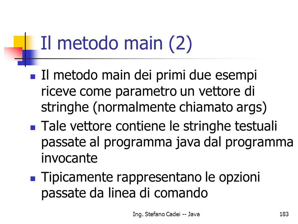 Ing. Stefano Cadei -- Java183 Il metodo main (2) Il metodo main dei primi due esempi riceve come parametro un vettore di stringhe (normalmente chiamat