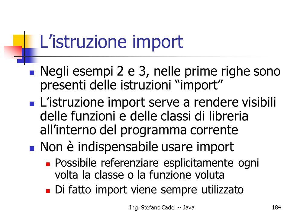 Ing. Stefano Cadei -- Java184 Listruzione import Negli esempi 2 e 3, nelle prime righe sono presenti delle istruzioni import Listruzione import serve