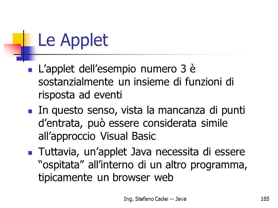 Ing. Stefano Cadei -- Java185 Le Applet Lapplet dellesempio numero 3 è sostanzialmente un insieme di funzioni di risposta ad eventi In questo senso, v
