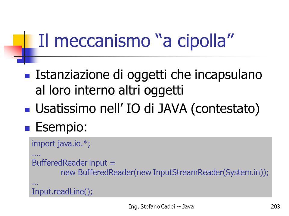 Ing. Stefano Cadei -- Java203 Il meccanismo a cipolla Istanziazione di oggetti che incapsulano al loro interno altri oggetti Usatissimo nell IO di JAV