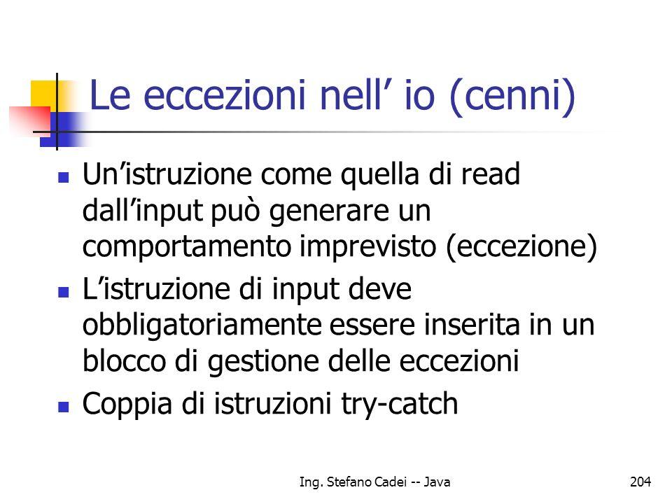 Ing. Stefano Cadei -- Java204 Le eccezioni nell io (cenni) Unistruzione come quella di read dallinput può generare un comportamento imprevisto (eccezi
