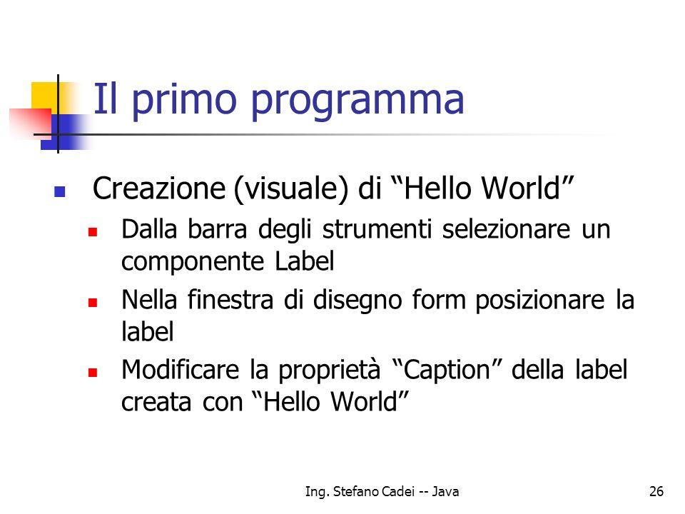 Ing. Stefano Cadei -- Java26 Il primo programma Creazione (visuale) di Hello World Dalla barra degli strumenti selezionare un componente Label Nella f