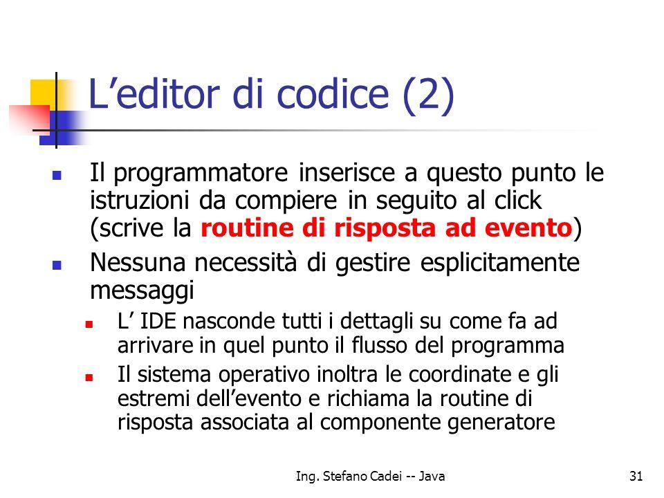 Ing. Stefano Cadei -- Java31 Leditor di codice (2) Il programmatore inserisce a questo punto le istruzioni da compiere in seguito al click (scrive la