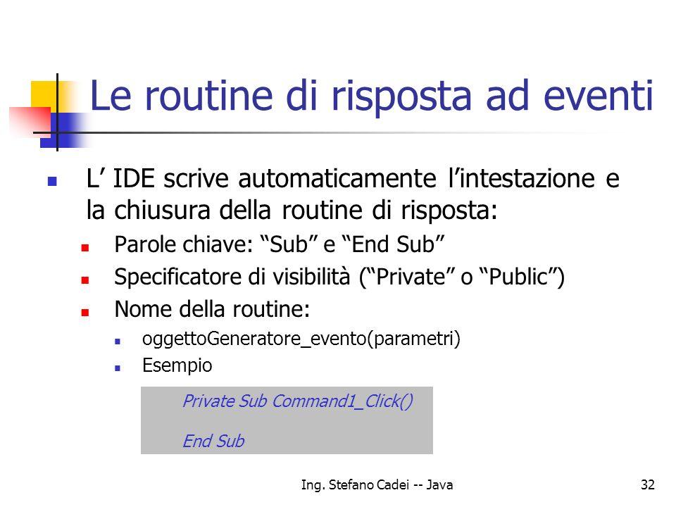 Ing. Stefano Cadei -- Java32 Le routine di risposta ad eventi L IDE scrive automaticamente lintestazione e la chiusura della routine di risposta: Paro