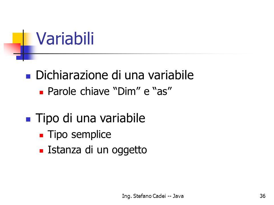 Ing. Stefano Cadei -- Java36 Variabili Dichiarazione di una variabile Parole chiave Dim e as Tipo di una variabile Tipo semplice Istanza di un oggetto