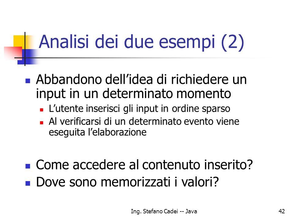 Ing. Stefano Cadei -- Java42 Analisi dei due esempi (2) Abbandono dellidea di richiedere un input in un determinato momento Lutente inserisci gli inpu