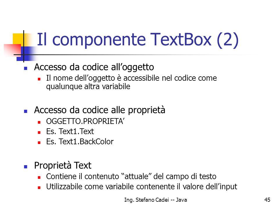 Ing. Stefano Cadei -- Java45 Il componente TextBox (2) Accesso da codice alloggetto Il nome delloggetto è accessibile nel codice come qualunque altra