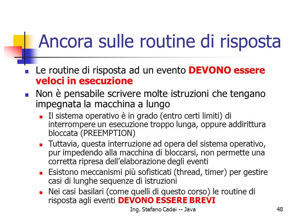 Ing. Stefano Cadei -- Java48 Ancora sulle routine di risposta Le routine di risposta ad un evento DEVONO essere veloci in esecuzione Non è pensabile s
