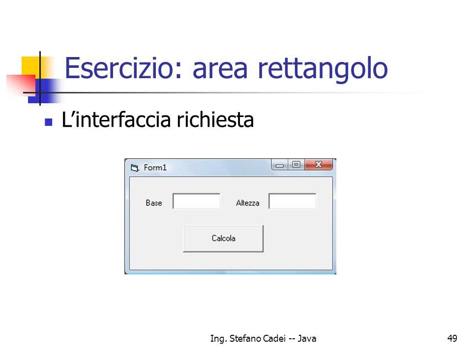 Ing. Stefano Cadei -- Java49 Esercizio: area rettangolo Linterfaccia richiesta