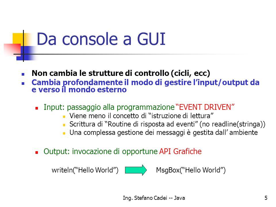 Ing. Stefano Cadei -- Java5 Da console a GUI Non cambia le strutture di controllo (cicli, ecc) Cambia profondamente il modo di gestire linput/output d