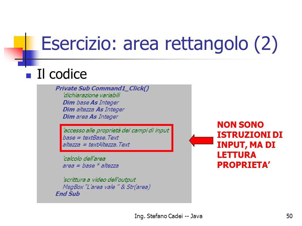 Ing. Stefano Cadei -- Java50 Esercizio: area rettangolo (2) Il codice Private Sub Command1_Click() 'dichiarazione variabili Dim base As Integer Dim al