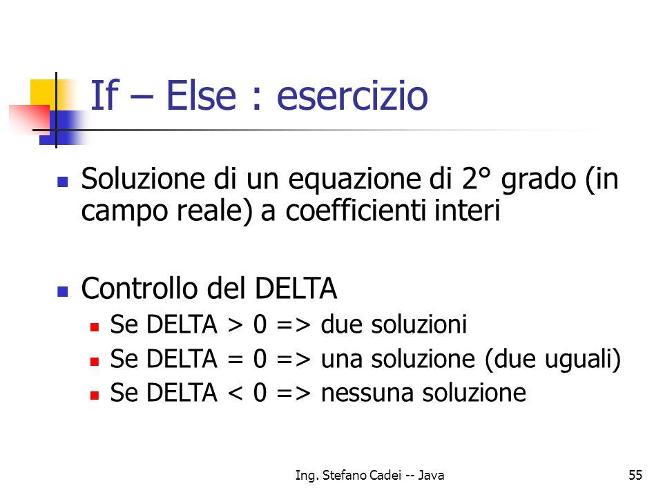Ing. Stefano Cadei -- Java55 If – Else : esercizio Soluzione di un equazione di 2° grado (in campo reale) a coefficienti interi Controllo del DELTA Se