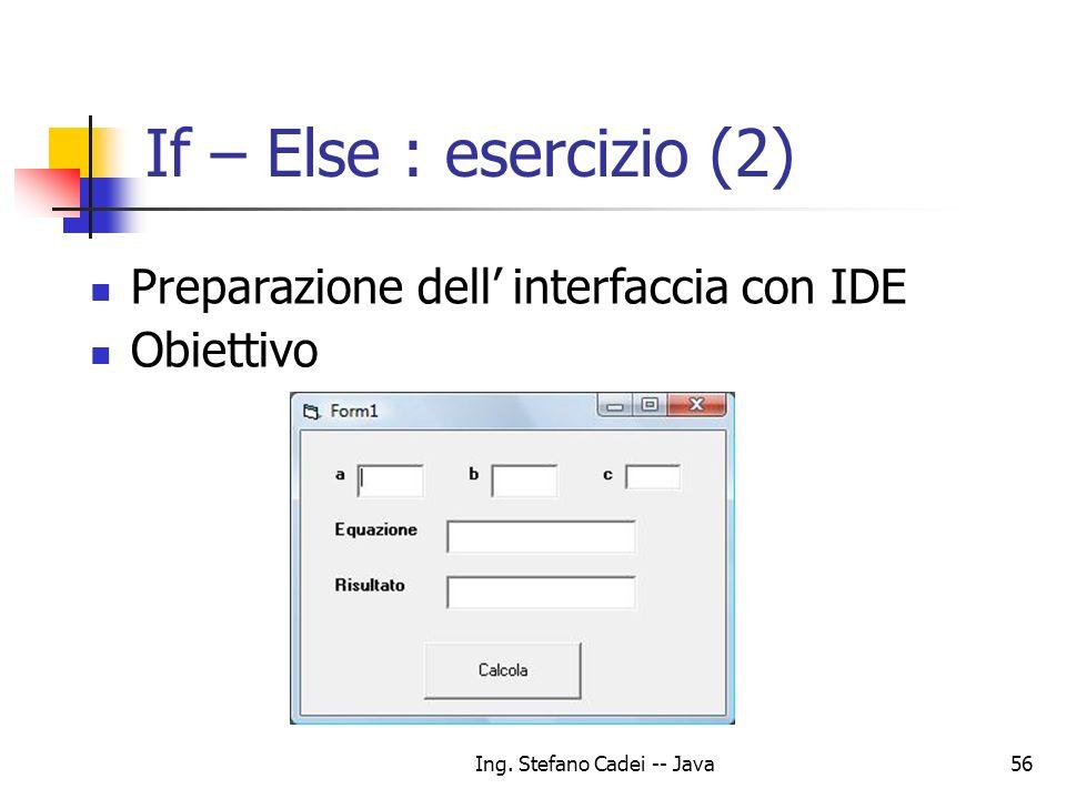 Ing. Stefano Cadei -- Java56 If – Else : esercizio (2) Preparazione dell interfaccia con IDE Obiettivo