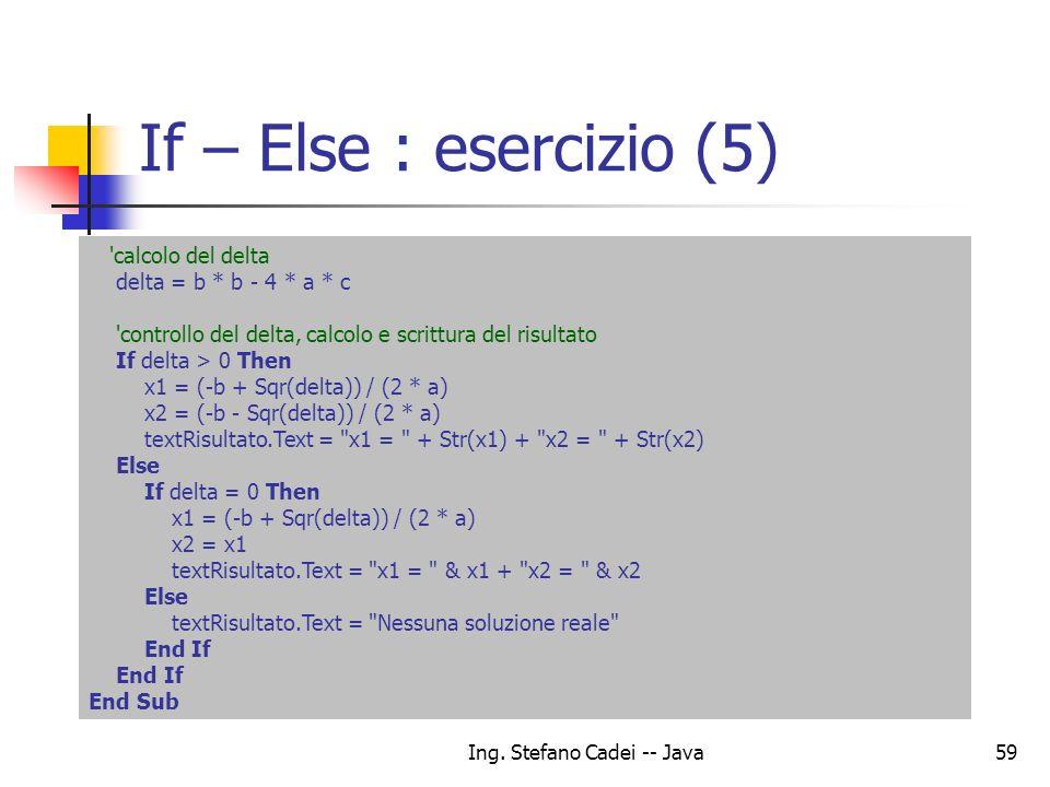 Ing. Stefano Cadei -- Java59 If – Else : esercizio (5) 'calcolo del delta delta = b * b - 4 * a * c 'controllo del delta, calcolo e scrittura del risu