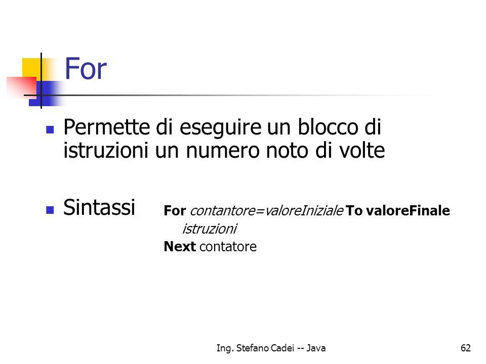 Ing. Stefano Cadei -- Java62 For Permette di eseguire un blocco di istruzioni un numero noto di volte Sintassi For contantore=valoreIniziale To valore