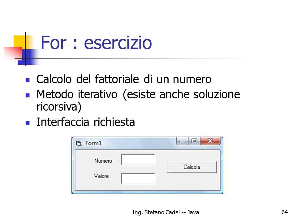 Ing. Stefano Cadei -- Java64 For : esercizio Calcolo del fattoriale di un numero Metodo iterativo (esiste anche soluzione ricorsiva) Interfaccia richi