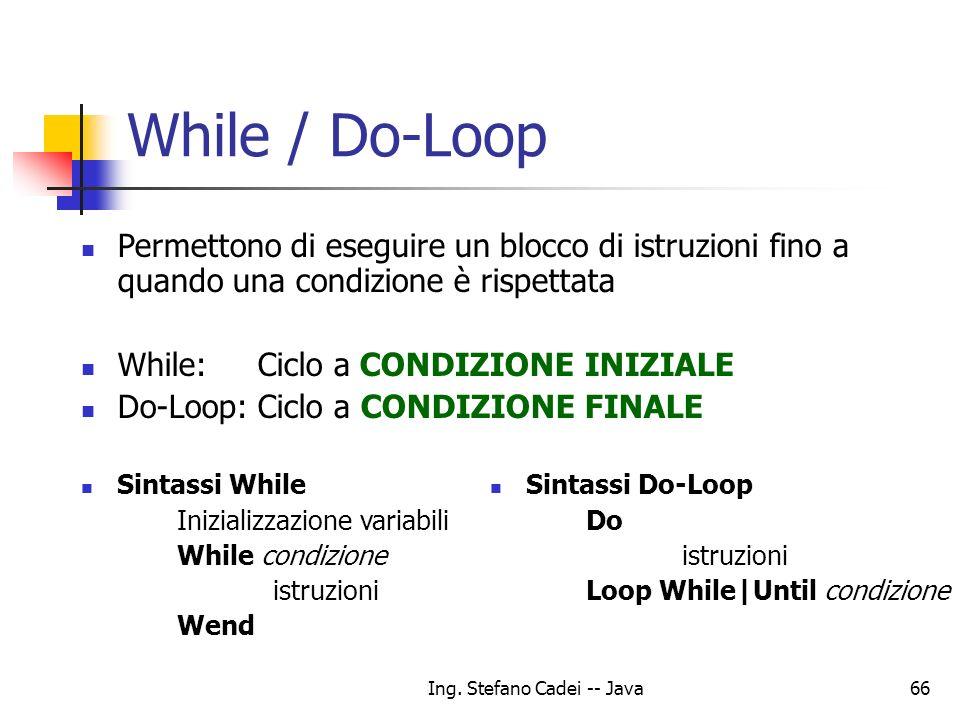 Ing. Stefano Cadei -- Java66 While / Do-Loop Permettono di eseguire un blocco di istruzioni fino a quando una condizione è rispettata While: Ciclo a C