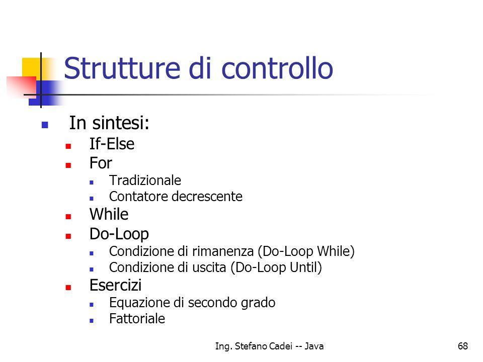 Ing. Stefano Cadei -- Java68 Strutture di controllo In sintesi: If-Else For Tradizionale Contatore decrescente While Do-Loop Condizione di rimanenza (