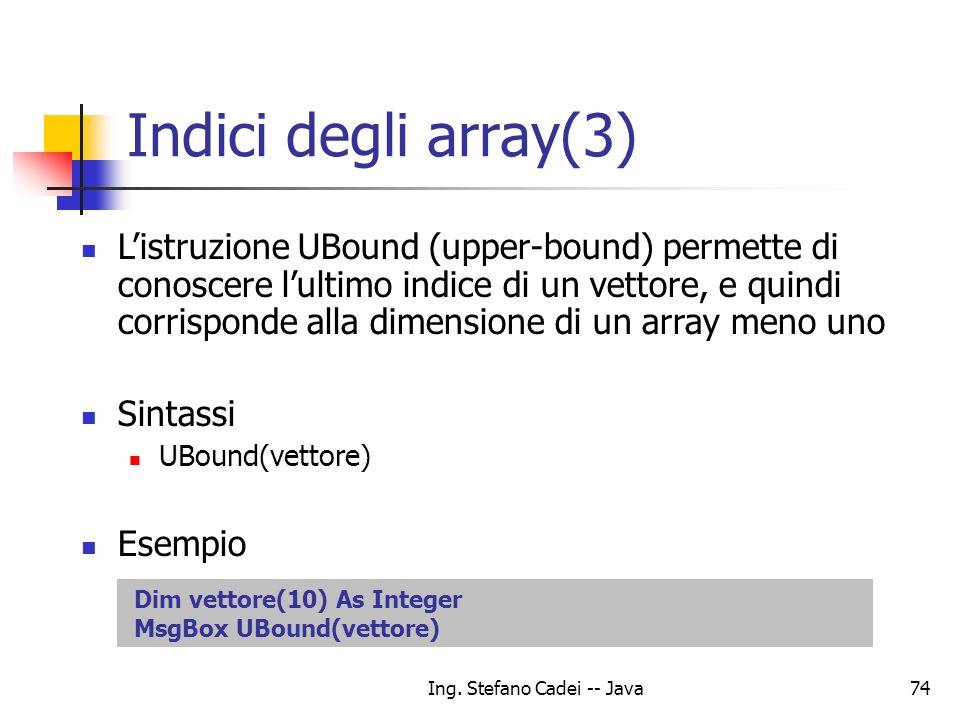 Ing. Stefano Cadei -- Java74 Indici degli array(3) Listruzione UBound (upper-bound) permette di conoscere lultimo indice di un vettore, e quindi corri