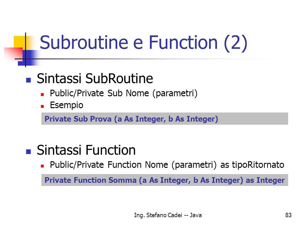 Ing. Stefano Cadei -- Java83 Subroutine e Function (2) Sintassi SubRoutine Public/Private Sub Nome (parametri) Esempio Sintassi Function Public/Privat