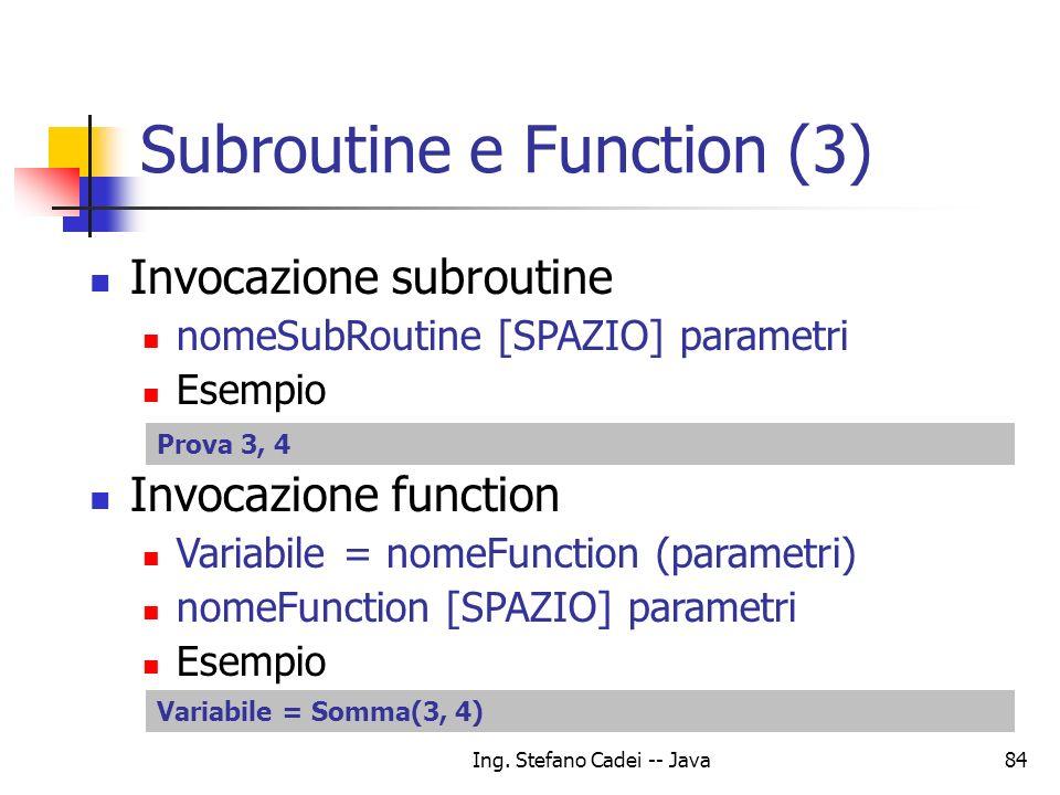 Ing. Stefano Cadei -- Java84 Subroutine e Function (3) Invocazione subroutine nomeSubRoutine [SPAZIO] parametri Esempio Invocazione function Variabile