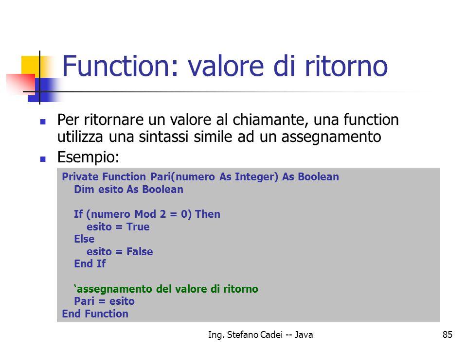 Ing. Stefano Cadei -- Java85 Function: valore di ritorno Per ritornare un valore al chiamante, una function utilizza una sintassi simile ad un assegna