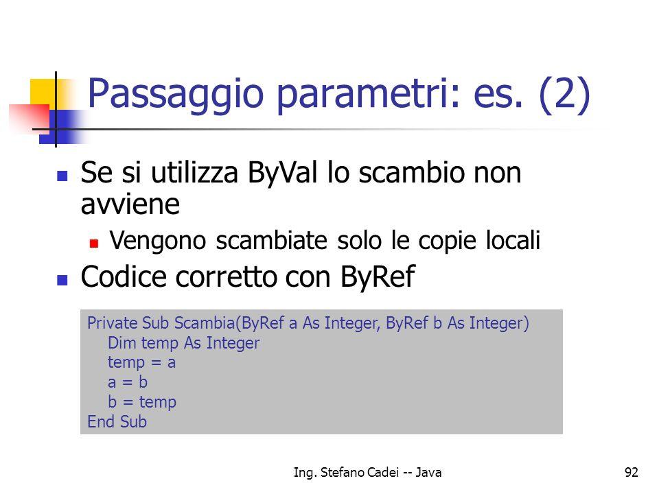 Ing. Stefano Cadei -- Java92 Passaggio parametri: es. (2) Se si utilizza ByVal lo scambio non avviene Vengono scambiate solo le copie locali Codice co