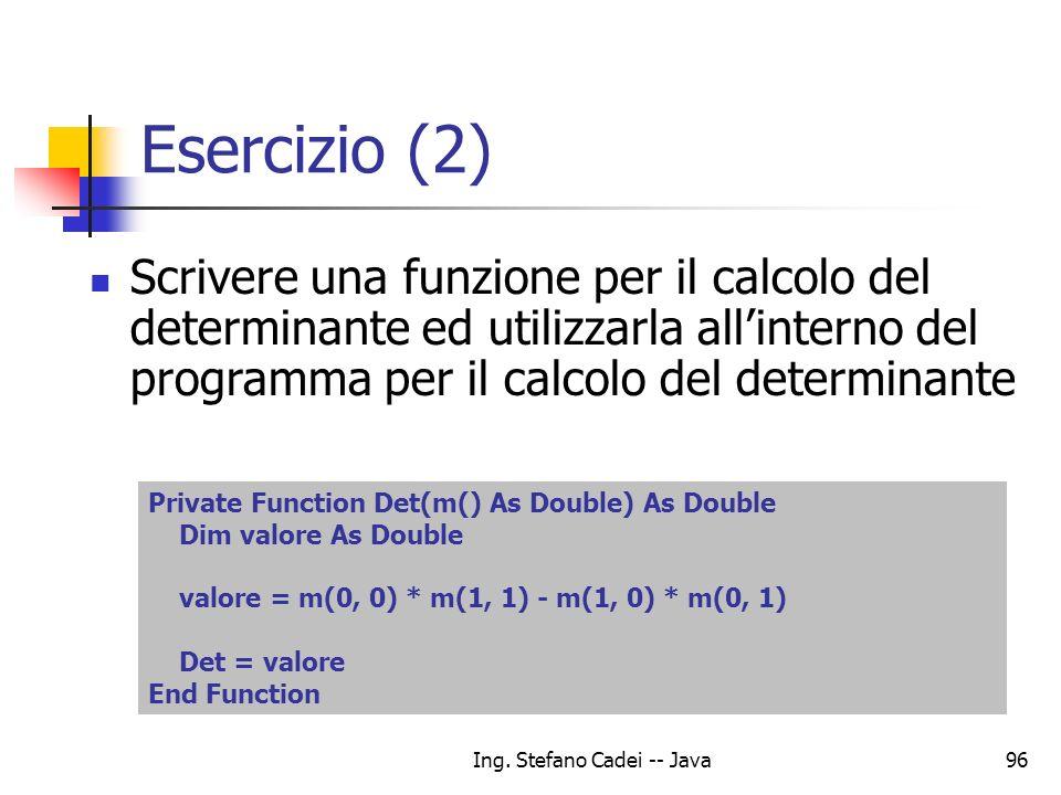 Ing. Stefano Cadei -- Java96 Esercizio (2) Scrivere una funzione per il calcolo del determinante ed utilizzarla allinterno del programma per il calcol