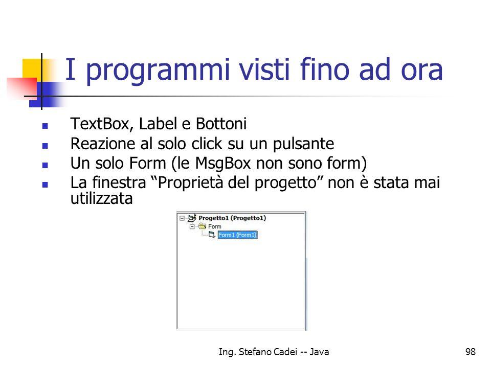 Ing. Stefano Cadei -- Java98 I programmi visti fino ad ora TextBox, Label e Bottoni Reazione al solo click su un pulsante Un solo Form (le MsgBox non