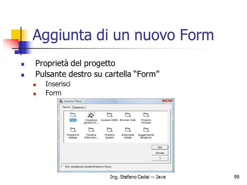 Ing. Stefano Cadei -- Java99 Aggiunta di un nuovo Form Proprietà del progetto Pulsante destro su cartella Form Inserisci Form