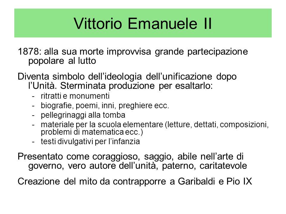 Vittorio Emanuele II 1878: alla sua morte improvvisa grande partecipazione popolare al lutto Diventa simbolo dellideologia dellunificazione dopo lUnit