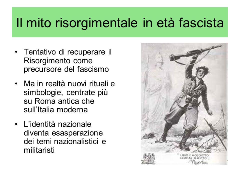 Il mito risorgimentale in età fascista Tentativo di recuperare il Risorgimento come precursore del fascismo Ma in realtà nuovi rituali e simbologie, c