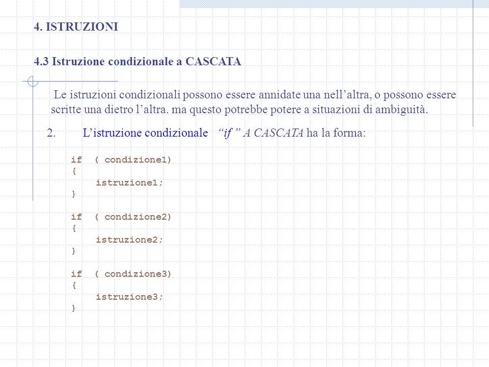 4. ISTRUZIONI 4.3 Istruzione condizionale a CASCATA 2. Listruzione condizionale if A CASCATA ha la forma: if ( condizione1) { istruzione1; } if ( cond