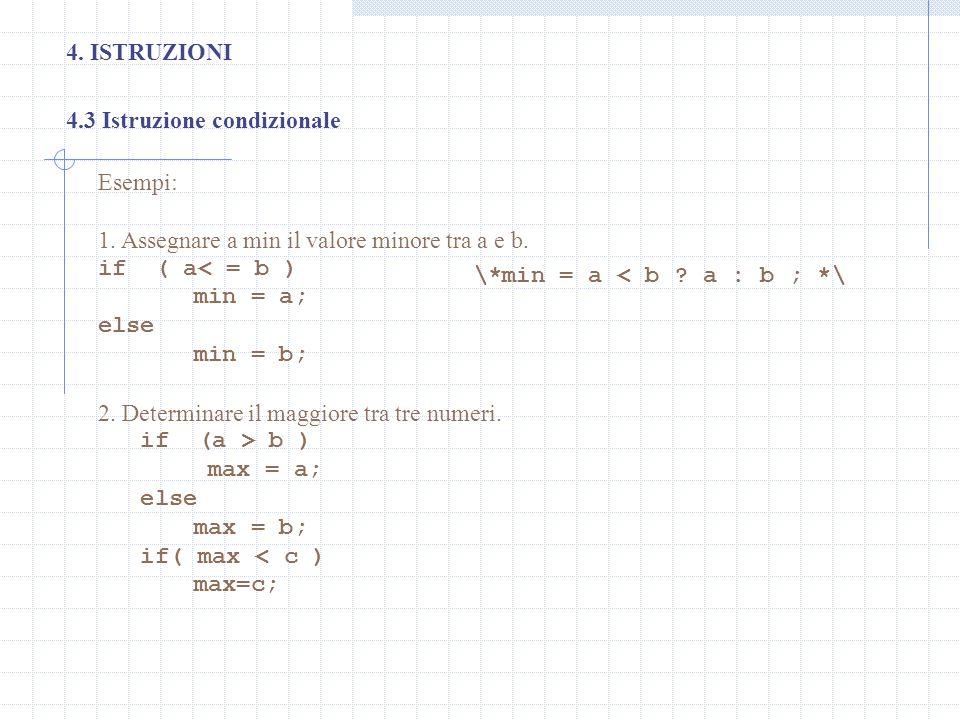 4. ISTRUZIONI 4.3 Istruzione condizionale Esempi: 1. Assegnare a min il valore minore tra a e b. if ( a< = b ) min = a; else min = b; 2. Determinare i