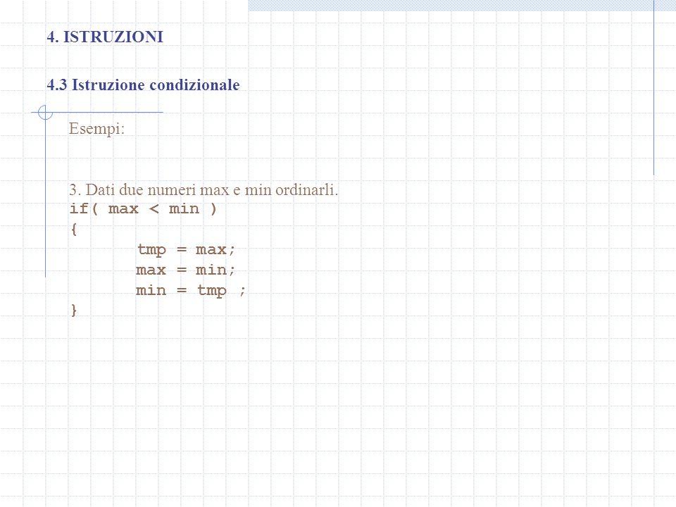 4. ISTRUZIONI 4.3 Istruzione condizionale Esempi: 3. Dati due numeri max e min ordinarli. if( max < min ) { tmp = max; max = min; min = tmp ; }