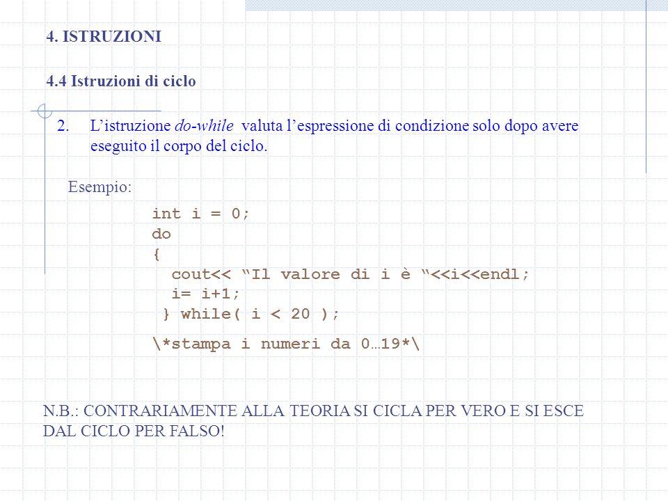 4. ISTRUZIONI 4.4 Istruzioni di ciclo 2.Listruzione do-while valuta lespressione di condizione solo dopo avere eseguito il corpo del ciclo. int i = 0;