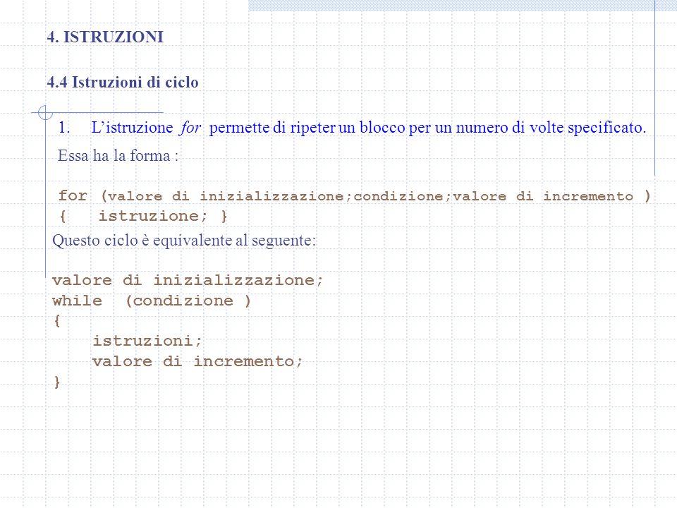 4. ISTRUZIONI 1.Listruzione for permette di ripeter un blocco per un numero di volte specificato. 4.4 Istruzioni di ciclo Essa ha la forma : for ( val