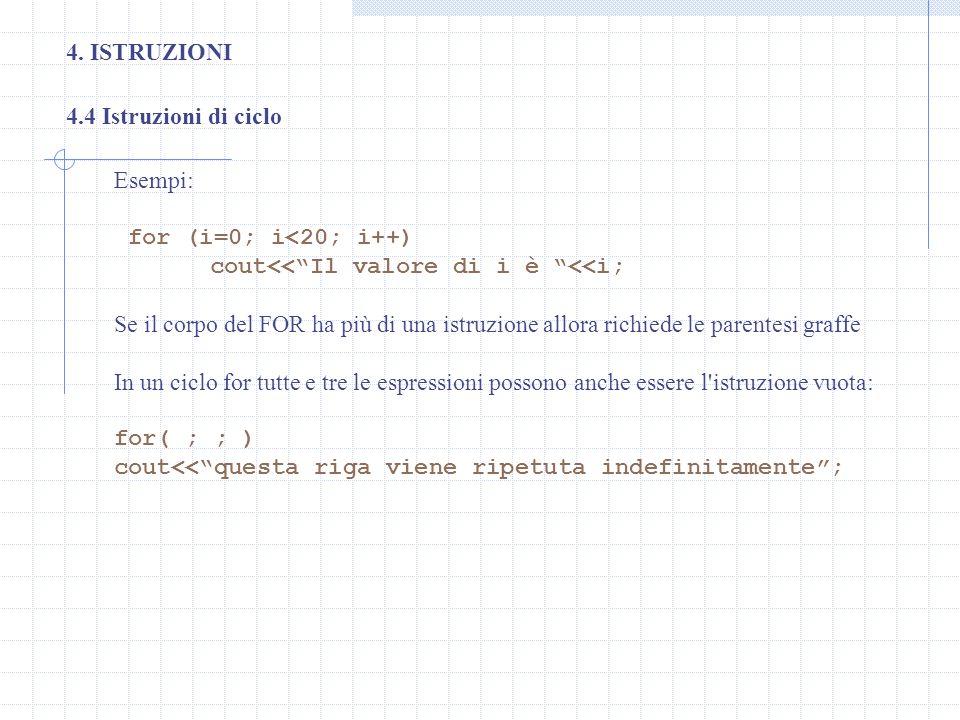 4. ISTRUZIONI 4.4 Istruzioni di ciclo Esempi: for (i=0; i<20; i++) cout<<Il valore di i è <<i; Se il corpo del FOR ha più di una istruzione allora ric
