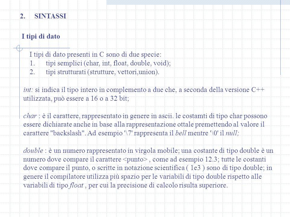 I tipi di dato 2.SINTASSI I tipi di dato presenti in C sono di due specie: 1. tipi semplici (char, int, float, double, void); 2. tipi strutturati (str