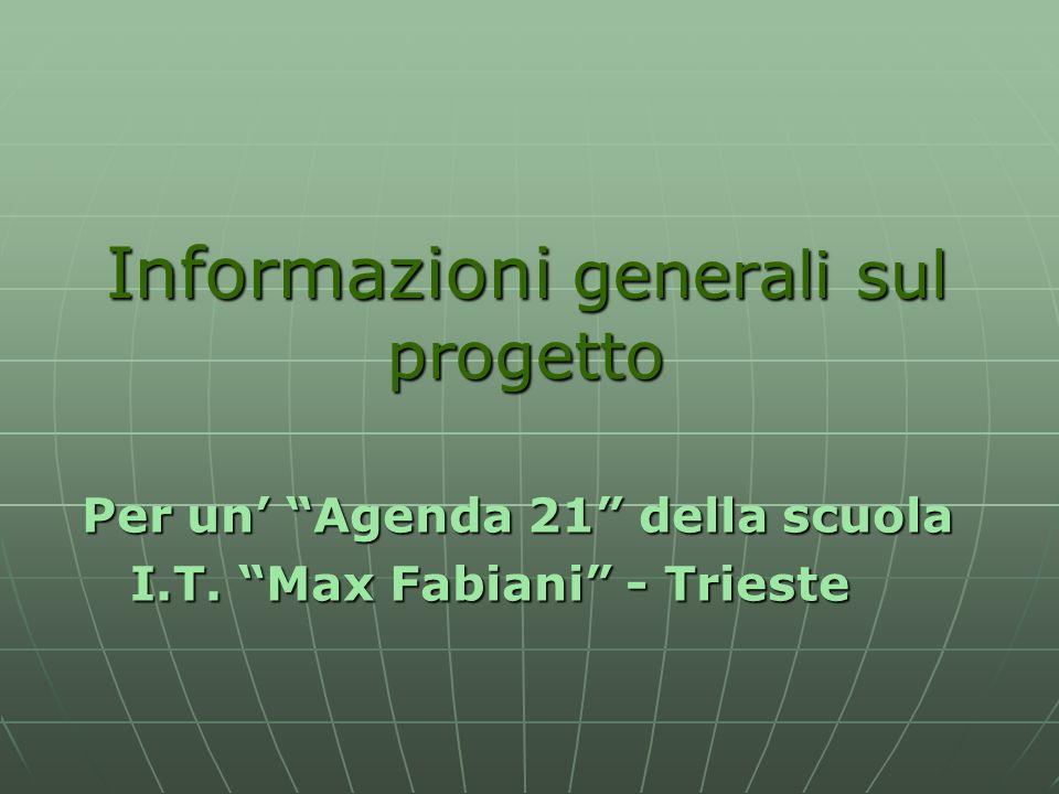Informazioni generali sul progetto Per un Agenda 21 della scuola Per un Agenda 21 della scuola I.T. Max Fabiani - Trieste I.T. Max Fabiani - Trieste