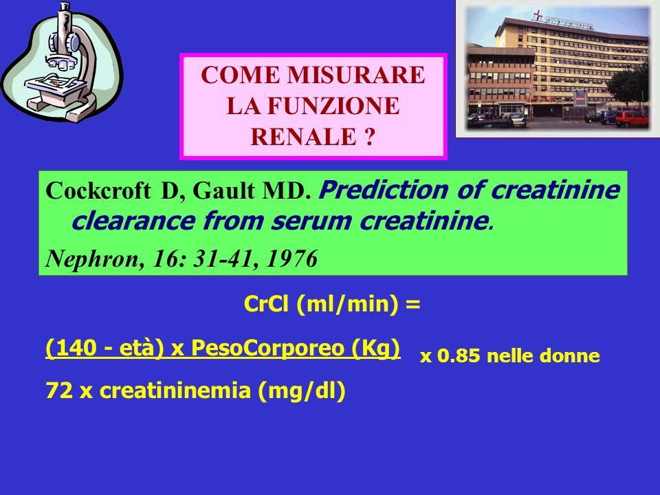 COME MISURARE LA FUNZIONE RENALE ? Cockcroft D, Gault MD. Prediction of creatinine clearance from serum creatinine. Nephron, 16: 31-41, 1976 CrCl (ml/