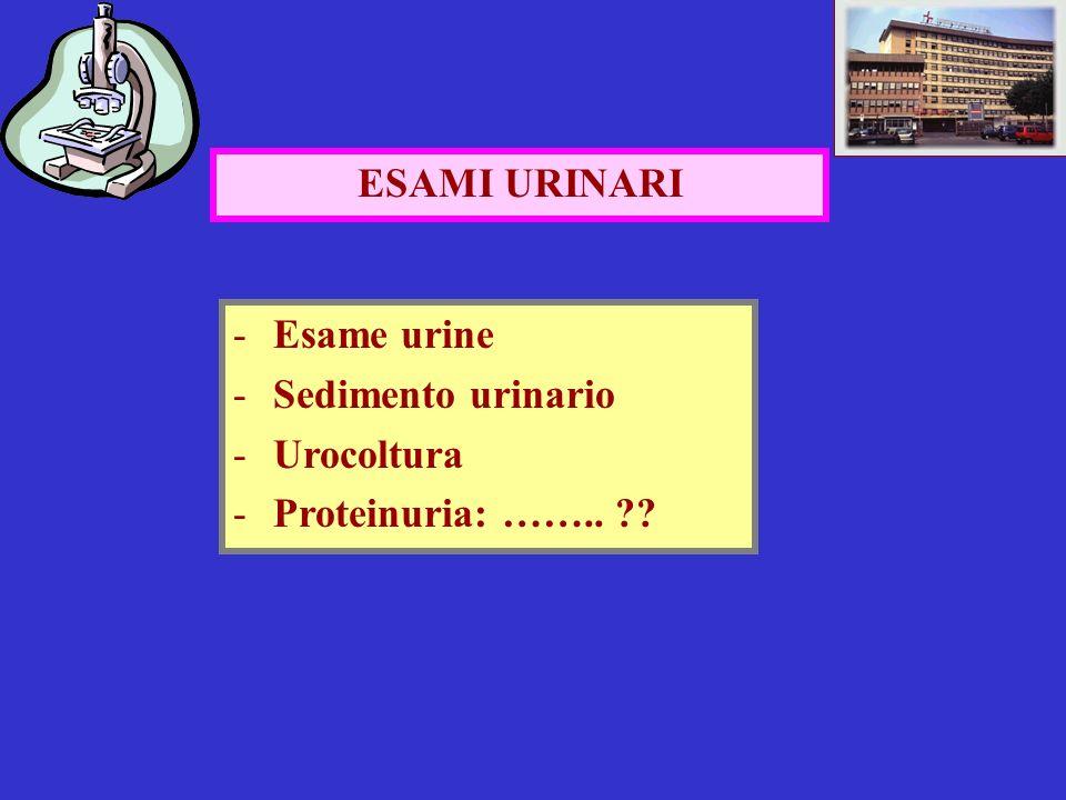 ESAMI URINARI -Esame urine -Sedimento urinario -Urocoltura -Proteinuria: …….. ??