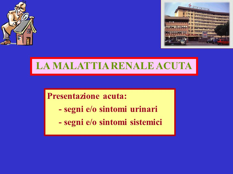 LA MALATTIA RENALE ACUTA Presentazione acuta: - segni e/o sintomi urinari - segni e/o sintomi sistemici