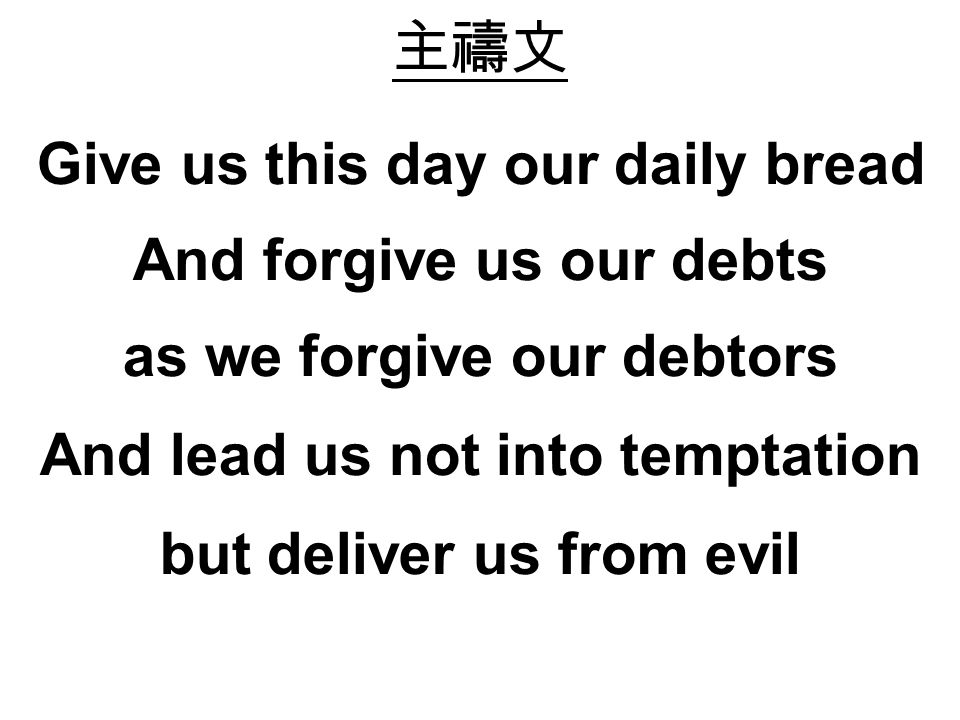 Give us this day our daily bread And forgive us our debts as we forgive our debtors And lead us not into temptation but deliver us from evil
