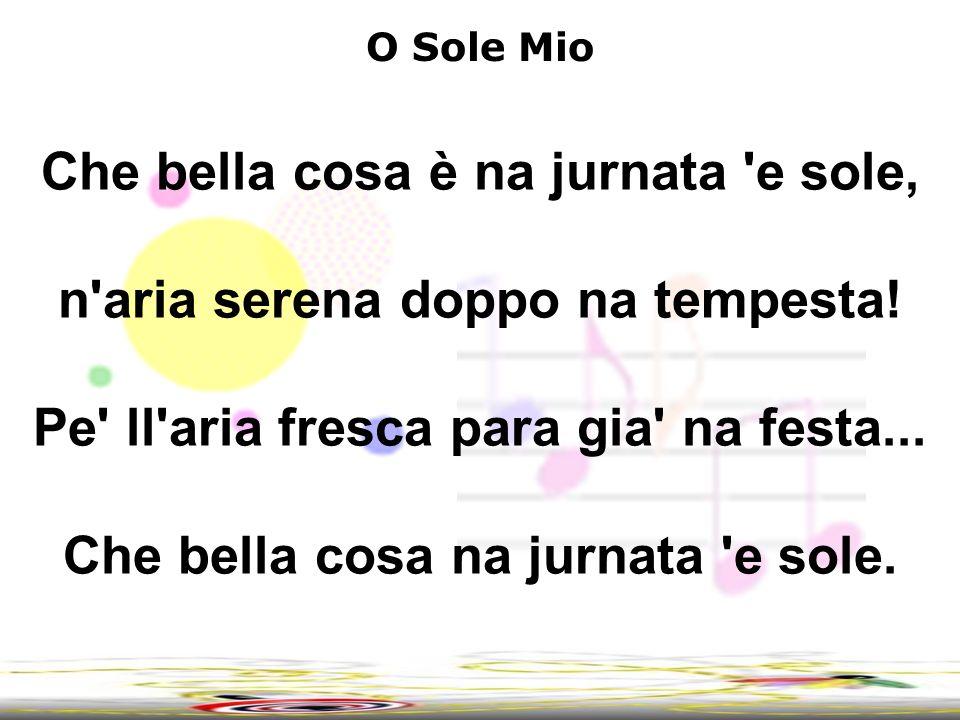 4 O Sole Mio Che bella cosa è na jurnata 'e sole, n'aria serena doppo na tempesta! Pe' ll'aria fresca para gia' na festa... Che bella cosa na jurnata