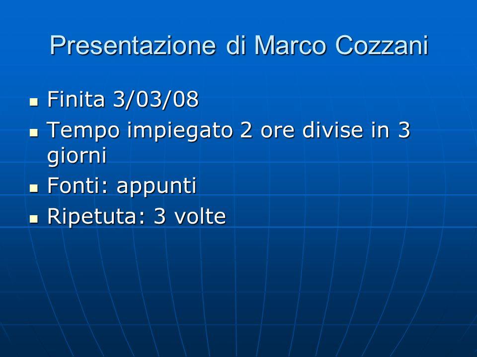 Presentazione di Marco Cozzani Finita 3/03/08 Finita 3/03/08 Tempo impiegato 2 ore divise in 3 giorni Tempo impiegato 2 ore divise in 3 giorni Fonti:
