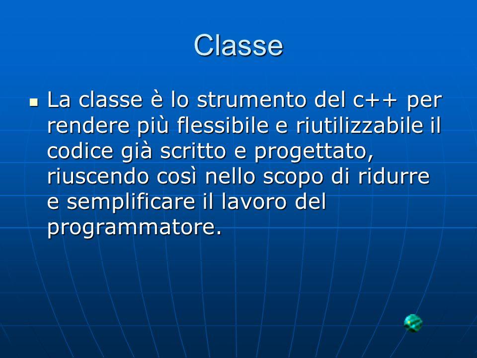 Classe La classe è lo strumento del c++ per rendere più flessibile e riutilizzabile il codice già scritto e progettato, riuscendo così nello scopo di