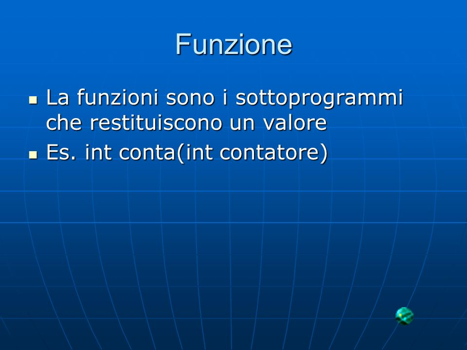 Funzione La funzioni sono i sottoprogrammi che restituiscono un valore La funzioni sono i sottoprogrammi che restituiscono un valore Es. int conta(int