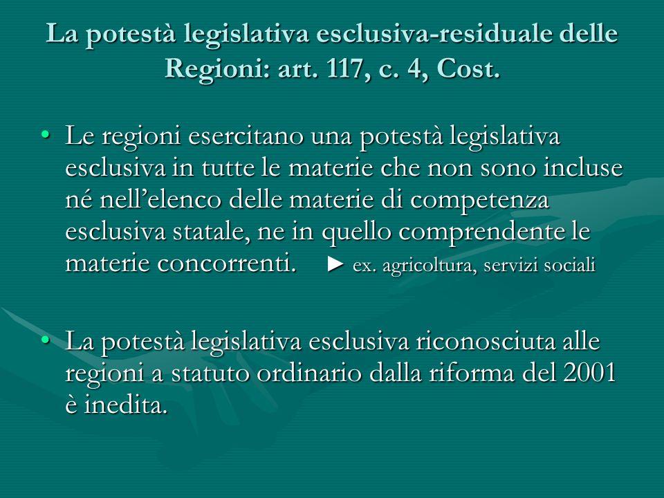 La potestà legislativa esclusiva-residuale delle Regioni: art. 117, c. 4, Cost. Le regioni esercitano una potestà legislativa esclusiva in tutte le ma