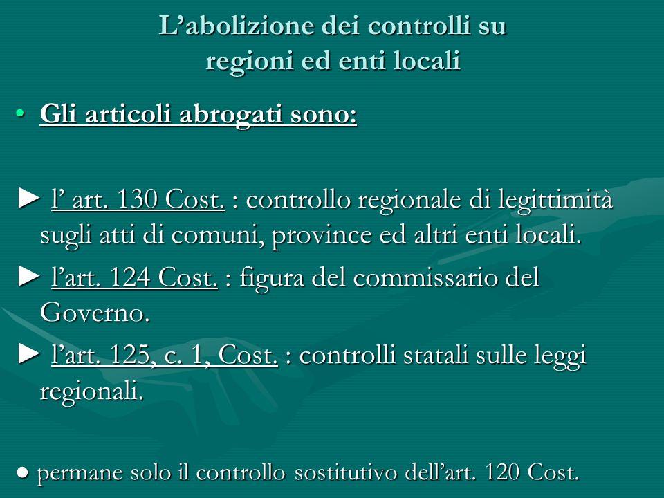 Labolizione dei controlli su regioni ed enti locali Gli articoli abrogati sono:Gli articoli abrogati sono: l art. 130 Cost. : controllo regionale di l